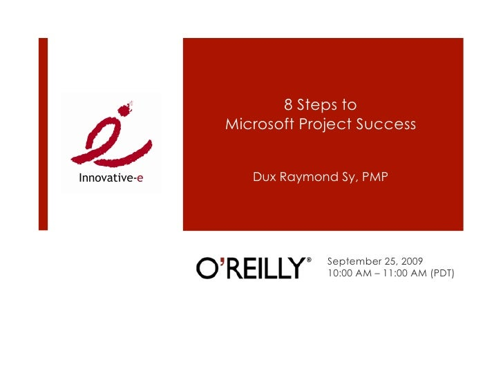 8 Steps to Microsoft Project Success      Dux Raymond Sy, PMP                  September 25, 2009              10:00 AM – ...