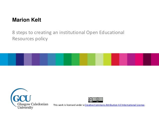 Marion Kelt 8 steps to creating an institutional Open Educational Resources policy This work is licensed under a Creative ...