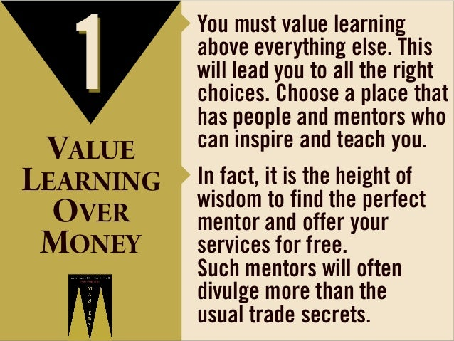 1 VALUE  ‣ You must value learning  above everything else. This will lead you to all the right choices. Choose a place tha...