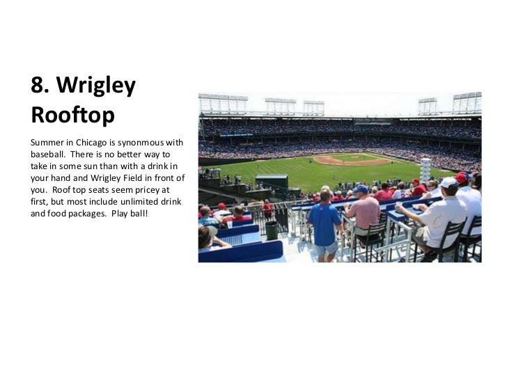 8. Wrigley Rooftop<br />Summer in Chicago is synonmous with baseball.  There is no better way to take in some sun than wit...