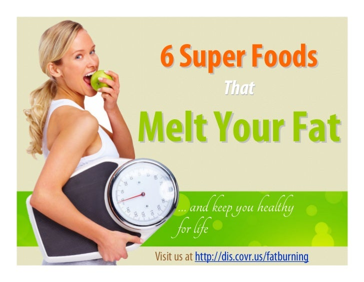 6 Super Foods                   ThatMelt Your Fat       … and keep you healthy       for life Visit us at http://dis.covr....