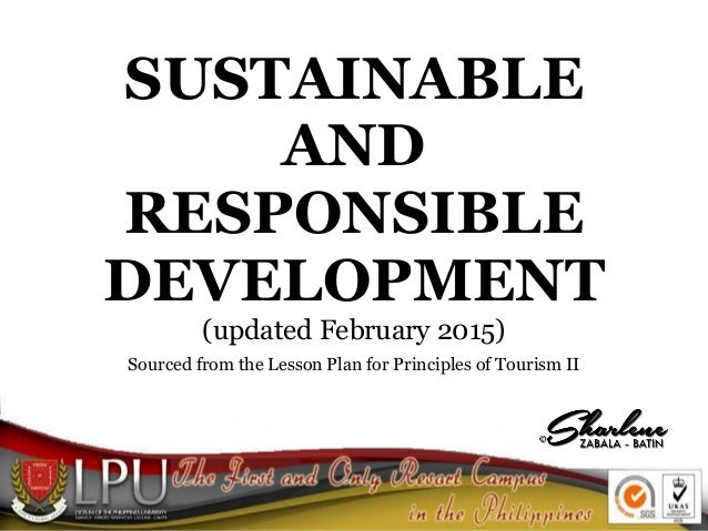 SUSTAINABLE AND RESPONSIBLE DEVELOPMENT (updated February 2015) Sourced from the Lesson Plan for Principles of Tourism II