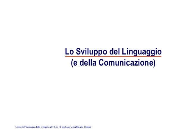 Corso di Psicologia dello Sviluppo 2012-2013, prof.ssa Viola Macchi Cassia Lo Sviluppo del Linguaggio (e della Comunicazio...