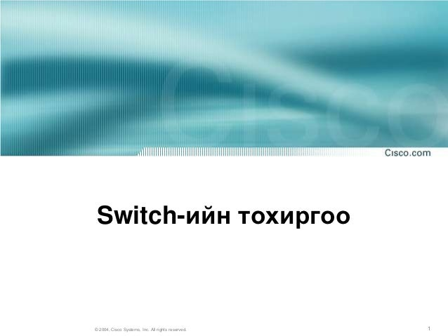 Switch-ийн тохиргоо© 2004, Cisco Systems, Inc. All rights reserved.   1