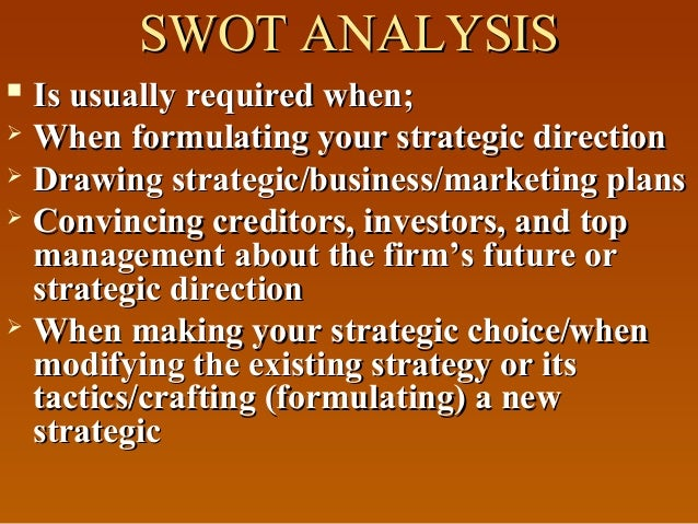 SWOT ANALYSISSWOT ANALYSIS  Is usually required when;Is usually required when;  When formulating your strategic directio...