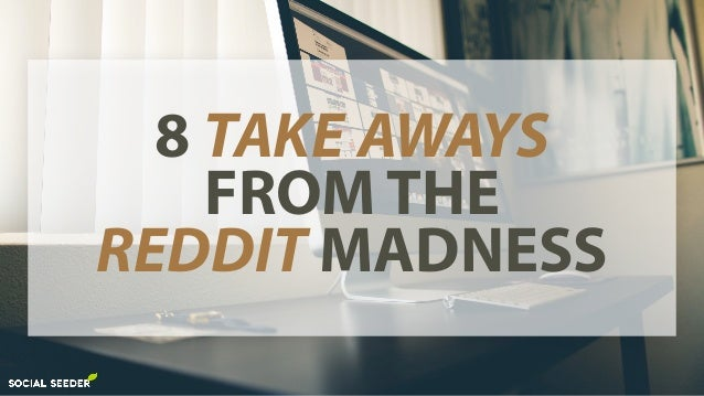 8 TAKE AWAYS FROM THE REDDIT MADNESS