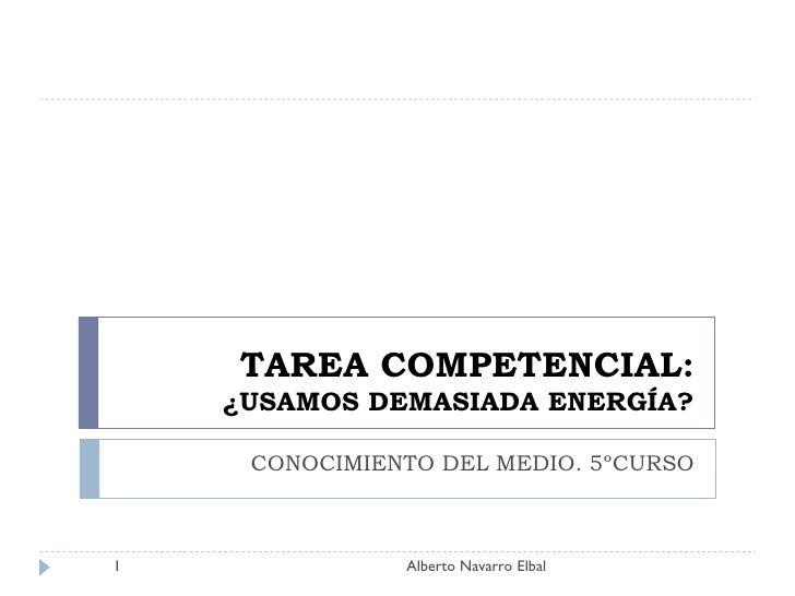 TAREA COMPETENCIAL: ¿USAMOS DEMASIADA ENERGÍA? CONOCIMIENTO DEL MEDIO. 5ºCURSO Alberto Navarro Elbal