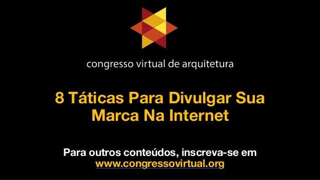 8 Táticas Para Divulgar Sua  Marca Na Internet Para outros conteúdos, inscreva-se em www.congressovirtual.org