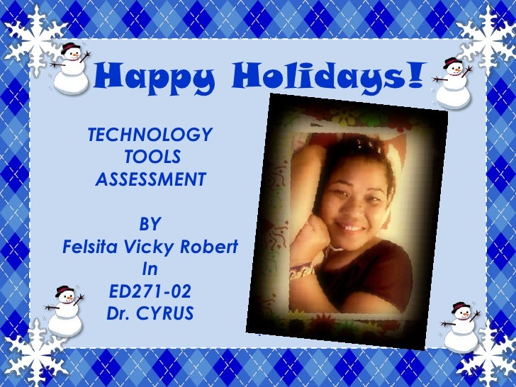 Happy Holidays!<br />TECHNOLOGY<br /> TOOLS<br />ASSESSMENT<br />BY<br />Felsita Vicky Robert<br />In<br />ED271-02<br />D...