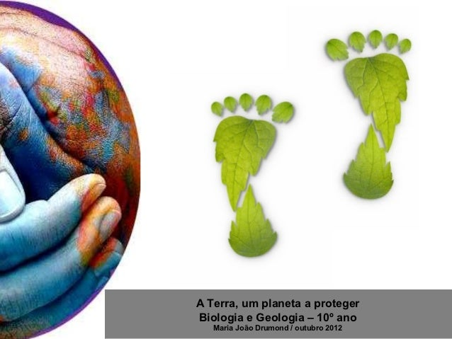 A Terra, um planeta a protegerBiologia e Geologia – 10º ano   Maria João Drumond / outubro 2012