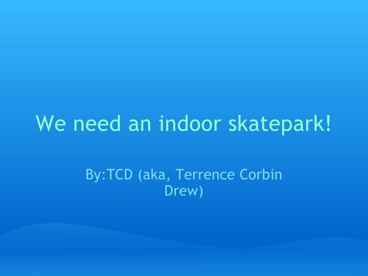 We need an indoor skatepark! By:TCD (aka, Terrence Corbin Drew)