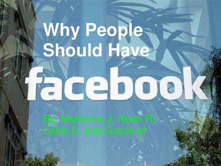 Why People Should Have WHY PEOPLE SHOULD  HAVE FACEBOOK!!  by MaKenna, Callie, Noah, And            Gracie By: MaKenna J, ...