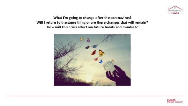 What I'm going to change after the coronavirus? Will I return to the same thing or are there changes that will remain? How...