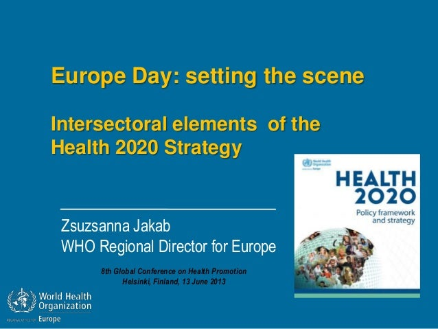 Europe Day: setting the sceneIntersectoral elements of theHealth 2020 StrategyZsuzsanna JakabWHO Regional Director for Eur...
