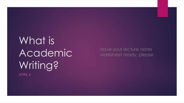 What isAcademicWriting?APRIL 6Have your lecture notesworksheet ready, please