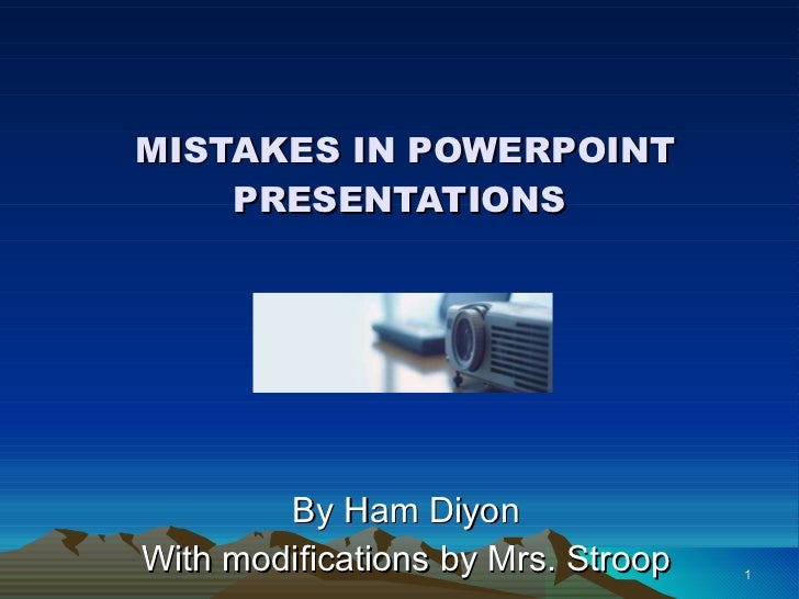 MISTAKES IN POWERPOINT PRESENTATIONS By Ham Diyon With modifications by Mrs. Stroop