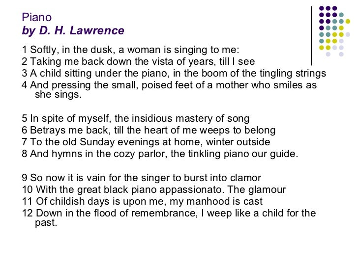analysis piano d h lawrence Analysis of pianothe speaker in piano by d h lawrence is proud to be a full grown man, yet he loves remembering his happy childhood his nostalgic attitude causes him to feel guilty as if he had betrayed his present state of being.