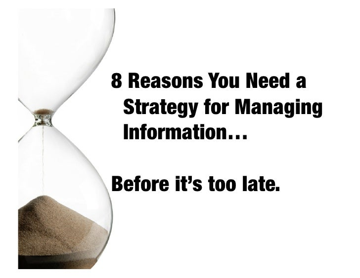8 Reasons You Need a  Strategy for Managing  Information…  Before it's too late.