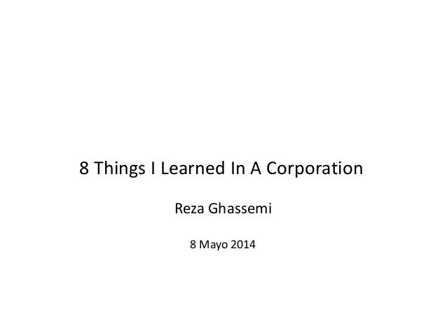 8 Things I Learned In A Corporation Reza Ghassemi 8 Mayo 2014