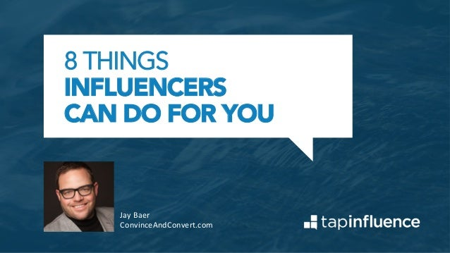 8 THINGS INFLUENCERS CAN DO FOR YOU Jay	   Baer	    ConvinceAndConvert.com