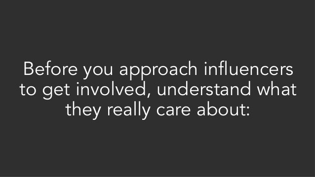 Before you approach influencers to get involved, understand what they really care about: