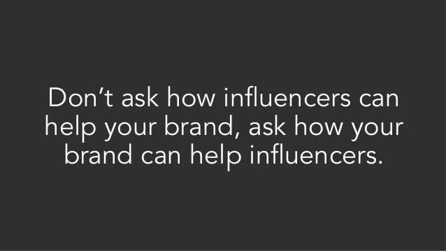 Don't ask how influencers can help your brand, ask how your brand can help influencers.