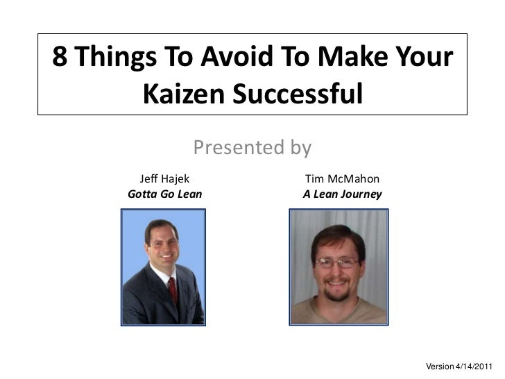 8 Things To Avoid To Make Your Kaizen Successful<br />Presented by<br />Jeff Hajek<br />Gotta Go Lean<br />Tim McMahon<br ...