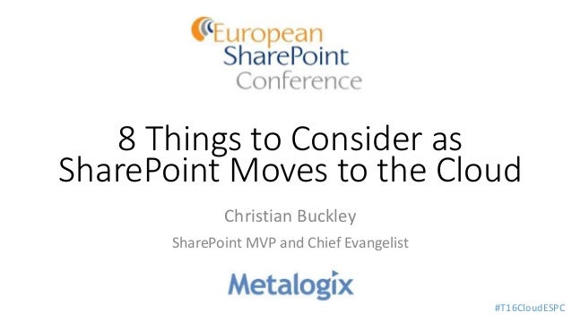 8 Things to Consider as SharePoint Moves to the Cloud Christian Buckley SharePoint MVP and Chief Evangelist #T16CloudESPC