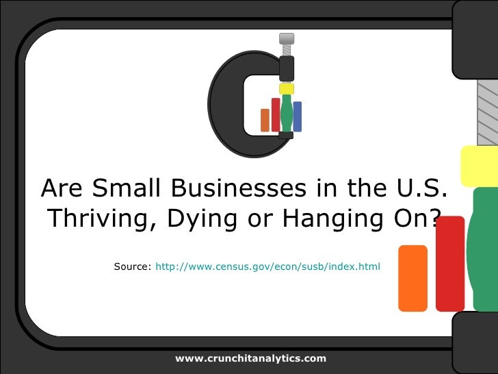 Are Small Businesses in the U.S. Thriving, Dying or Hanging On? Source:  http:// www.census.gov/econ/susb/index.html