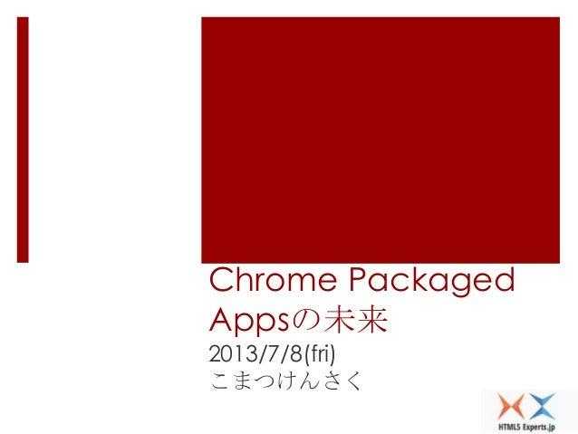 Chrome Packaged Appsの未来 2013/7/8(fri) こまつけんさく