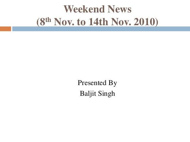 Weekend News (8th Nov. to 14th Nov. 2010) Presented By Baljit Singh