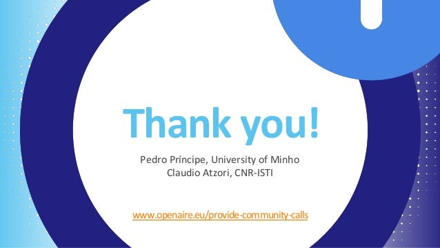 Thank you! www.openaire.eu/provide-community-calls Pedro Príncipe, University of Minho Claudio Atzori, CNR-ISTI