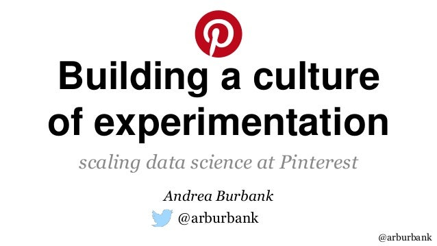 @arburbank Building a culture of experimentation scaling data science at Pinterest @arburbank Andrea Burbank