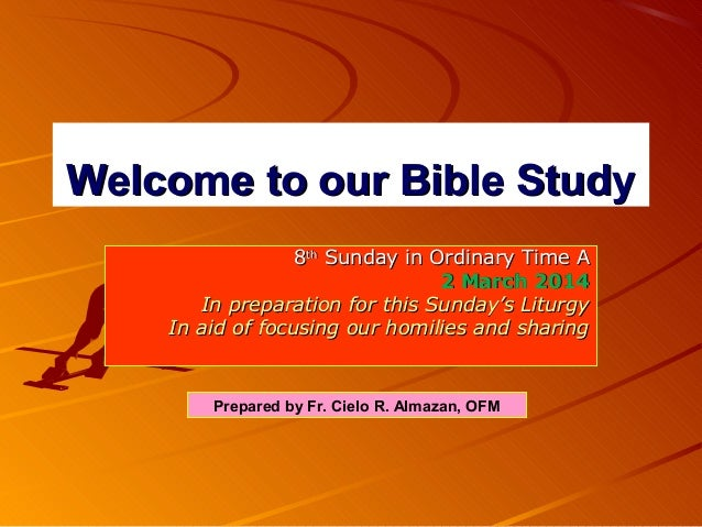 Welcome to our Bible Study 8th Sunday in Ordinary Time A 2 March 2014 In preparation for this Sunday's Liturgy In aid of f...