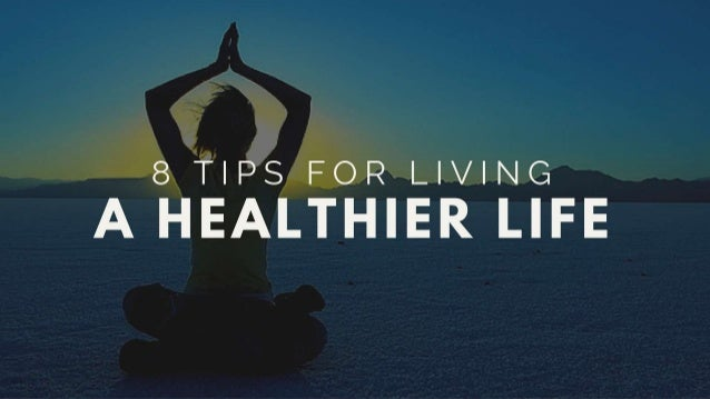 8 Tips For Living A Healthier Life