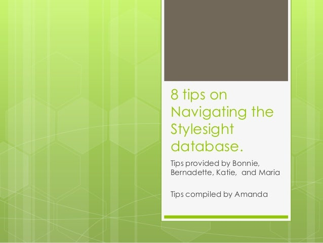 8 tips onNavigating theStylesightdatabase.Tips provided by Bonnie,Bernadette, Katie, and MariaTips compiled by Amanda