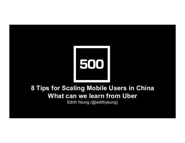 8 Tips for Scaling Mobile Users in China What can we learn from Uber Edith Yeung (@edithyeung)