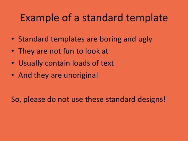 Example of a standard template  •Standard templates are boring and ugly  •They are not fun to look at  •Usually contain lo...