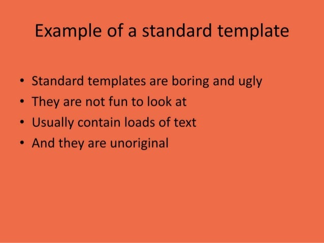 Example of a standard template • Standard templates are boring and ugly • They are not fun to look at • Usually contain lo...