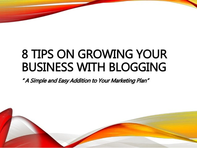 "8 TIPS ON GROWING YOUR BUSINESS WITH BLOGGING "" A Simple and Easy Addition to Your Marketing Plan"""
