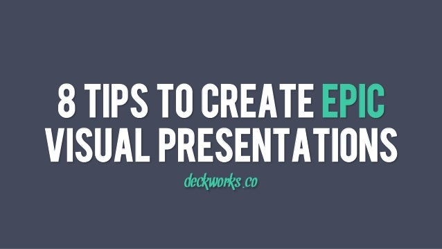 8 Tips To Create Epic Visual Presentations deckworks.co