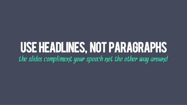 USEHEADLINEs, NOTPARAGRAPHS the slides compliment your speech not the other way around