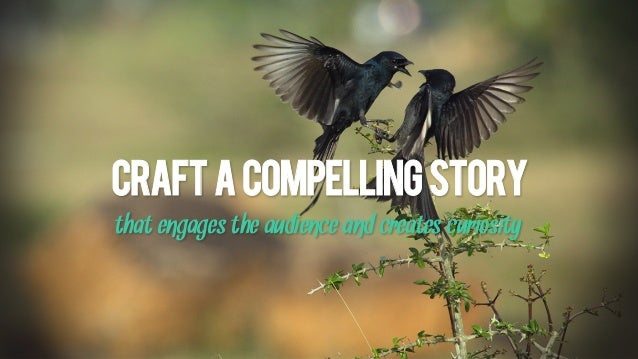 Craftacompellingstory that engages the audience and creates curiosity