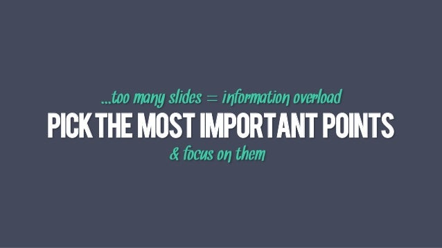 PICKTHEMOSTIMPORTANTPOINTS & focus on them   ...too many slides = information overload