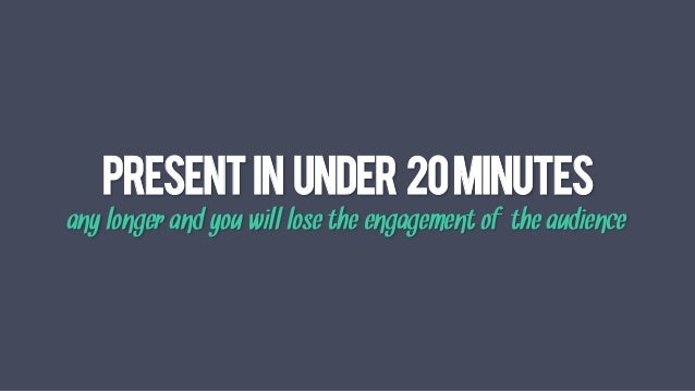 Presentin under 20MINUTES any longer and you will lose the engagement of the audience