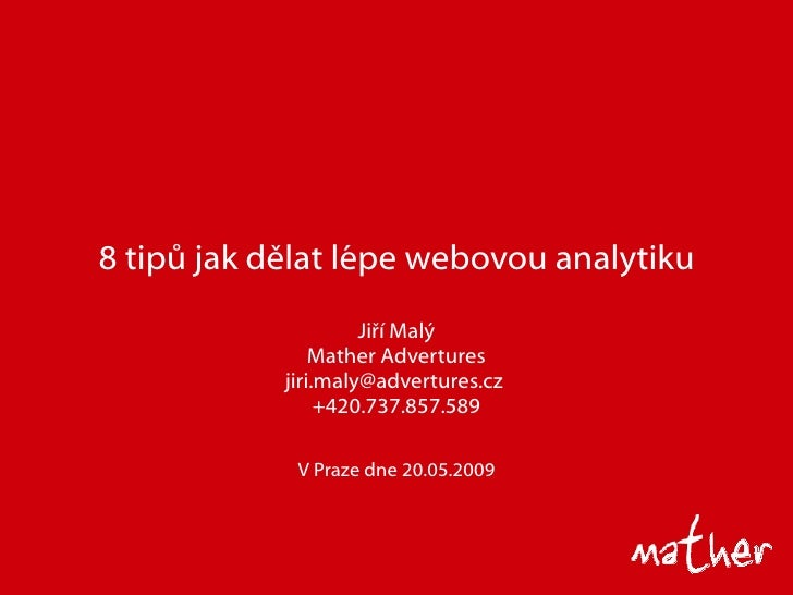 8 tip ů jak dělat lépe webovou analytiku Ji ří Malý Mather Advertures jiri.maly@advertures.cz  +420.737.857.589 V Praze dn...