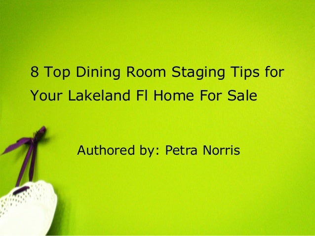 8 Top Dining Room Staging Tips for Your Lakeland Fl Home For Sale Authored by: Petra Norris