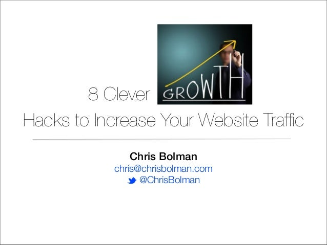8 Clever Hacks to Increase Your Website Traffic Chris Bolman chris@chrisbolman.com t @ChrisBolman