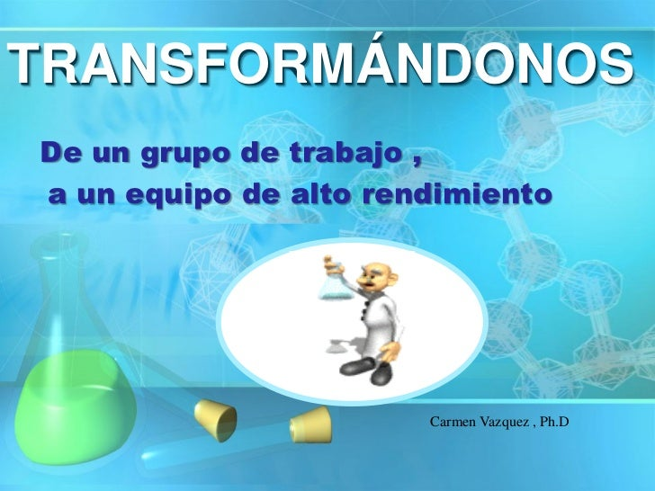 TRANSFORMÁNDONOSDe un grupo de trabajo ,a un equipo de alto rendimiento                       Carmen Vazquez , Ph.D