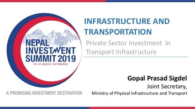 INFRASTRUCTURE AND TRANSPORTATION Private Sector Investment in Transport Infrastructure Gopal Prasad Sigdel Joint Secretar...